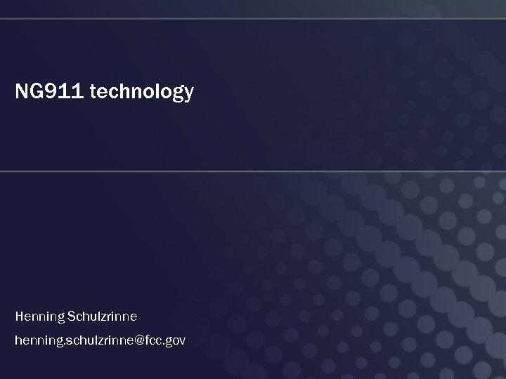 NG 911 technology Henning Schulzrinne henning. schulzrinne@fcc. gov