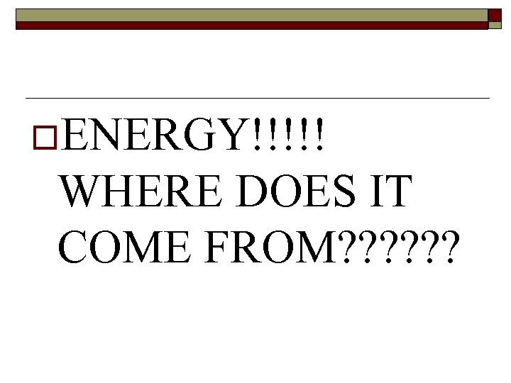 o. ENERGY!!!!! WHERE DOES IT COME FROM? ? ?