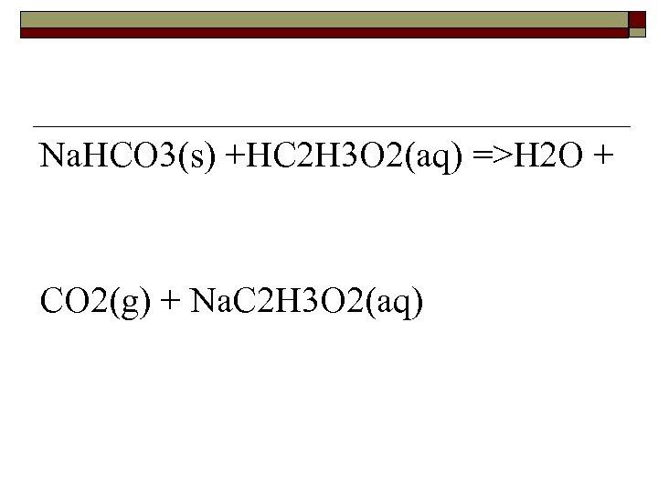 Na. HCO 3(s) +HC 2 H 3 O 2(aq) =>H 2 O + CO