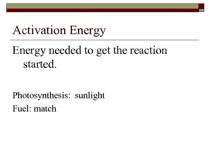 Activation Energy needed to get the reaction started. Photosynthesis: sunlight Fuel: match