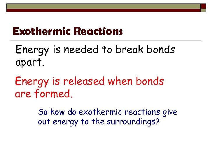 Exothermic Reactions Energy is needed to break bonds apart. Energy is released when bonds