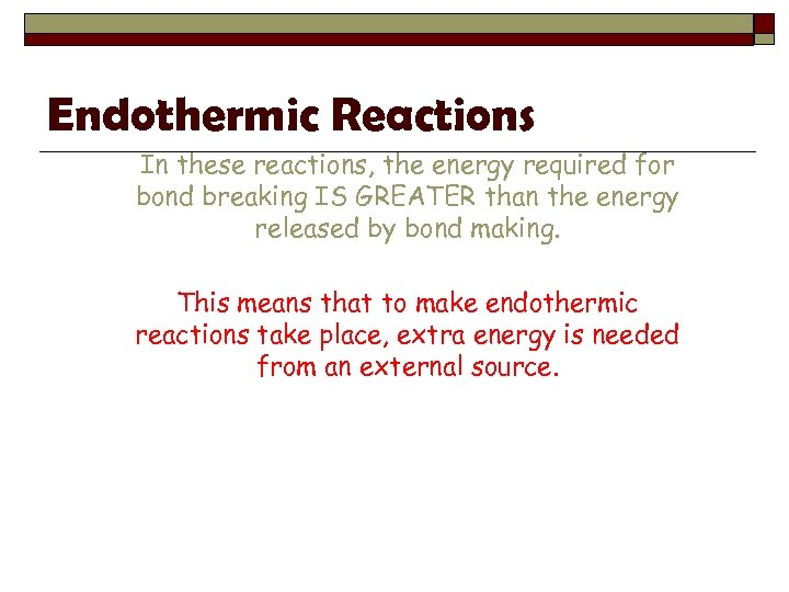 Endothermic Reactions In these reactions, the energy required for bond breaking IS GREATER than