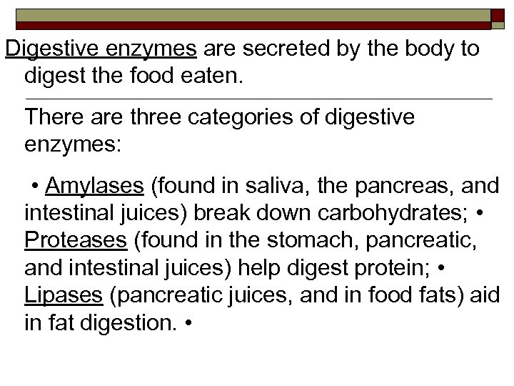 Digestive enzymes are secreted by the body to digest the food eaten. There are