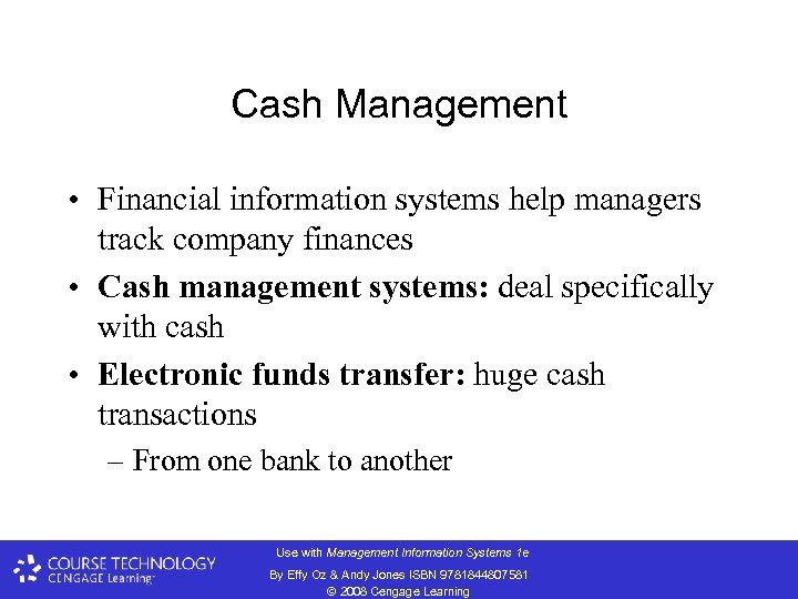 Cash Management • Financial information systems help managers track company finances • Cash management