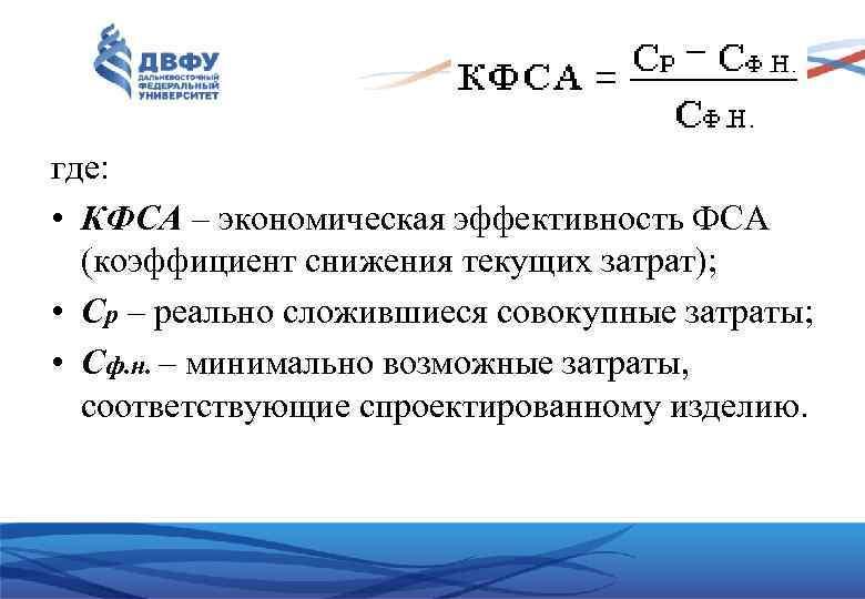 где: • КФСА – экономическая эффективность ФСА (коэффициент снижения текущих затрат); • Ср –