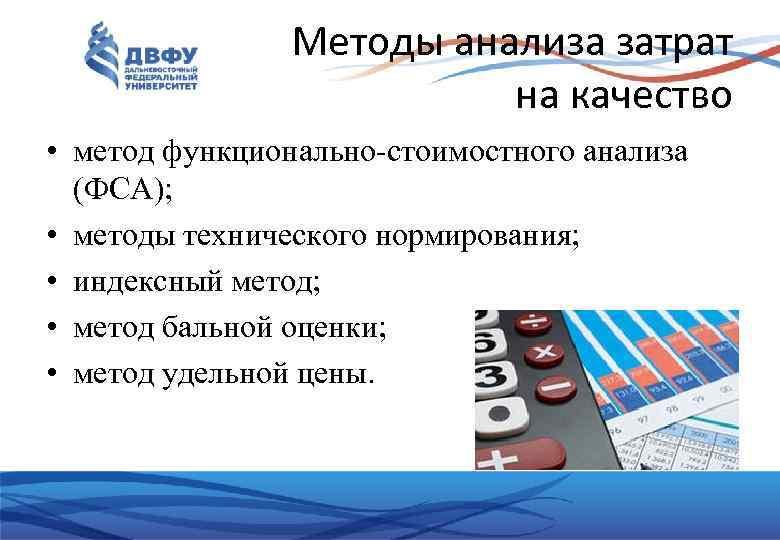 Методы анализа затрат на качество • метод функционально-стоимостного анализа (ФСА); • методы технического нормирования;