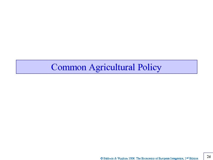 Common Agricultural Policy © Baldwin & Wyplosz 2006. The Economics of European Integration, 2