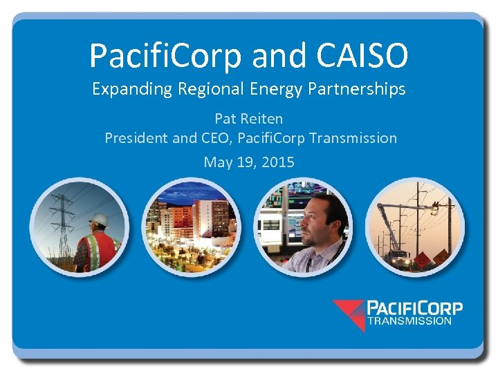 Pacifi. Corp and CAISO Expanding Regional Energy Partnerships Pat Reiten President and CEO, Pacifi.