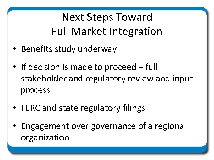 Next Steps Toward Full Market Integration • Benefits study underway • If decision is