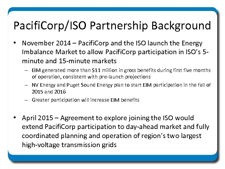 Pacifi. Corp/ISO Partnership Background • November 2014 – Pacifi. Corp and the ISO launch