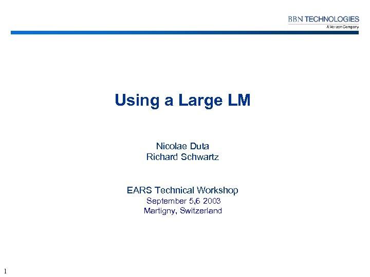 Using a Large LM Nicolae Duta Richard Schwartz EARS Technical Workshop September 5, 6