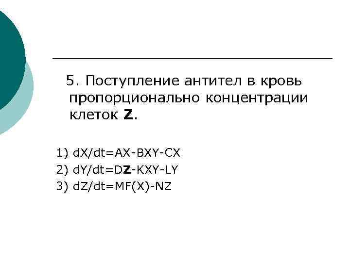 5. Поступление антител в кровь пропорционально концентрации клеток Z. 1) d. X/dt=AX-BXY-CX 2) d.