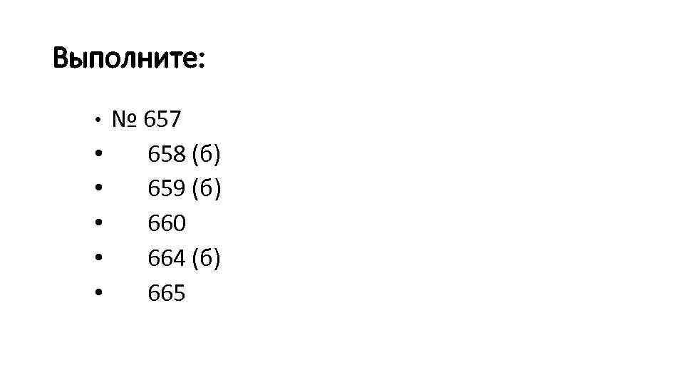 Выполните: • № 657 • 658 (б) • 659 (б) • 660 • 664