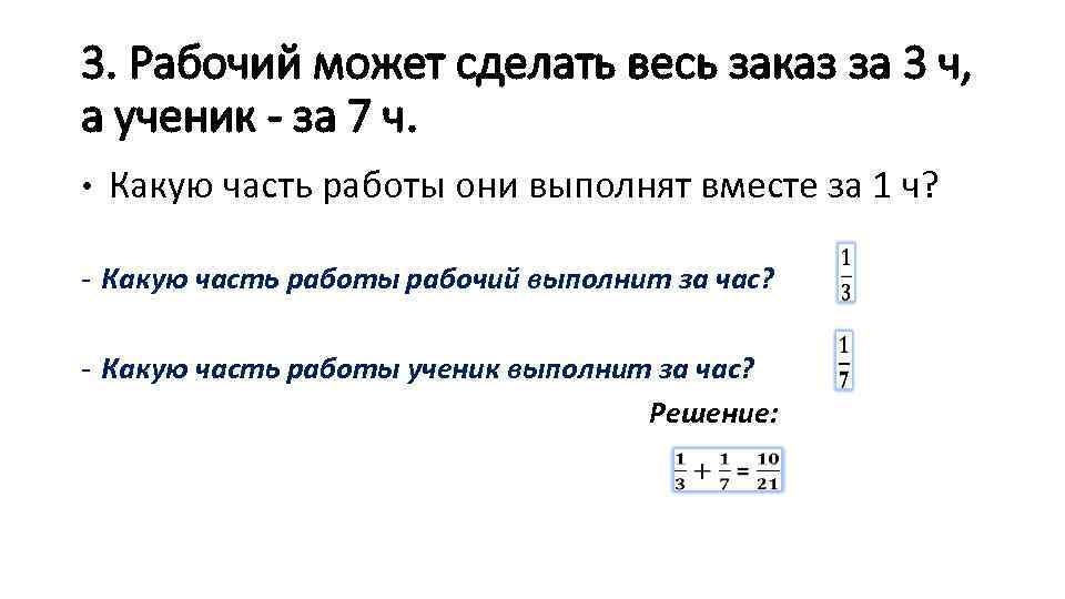 3. Рабочий может сделать весь заказ за 3 ч, а ученик - за 7