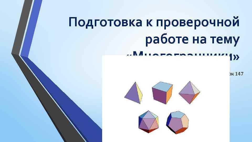 Подготовка к проверочной работе на тему «Многогранники» Урок 147