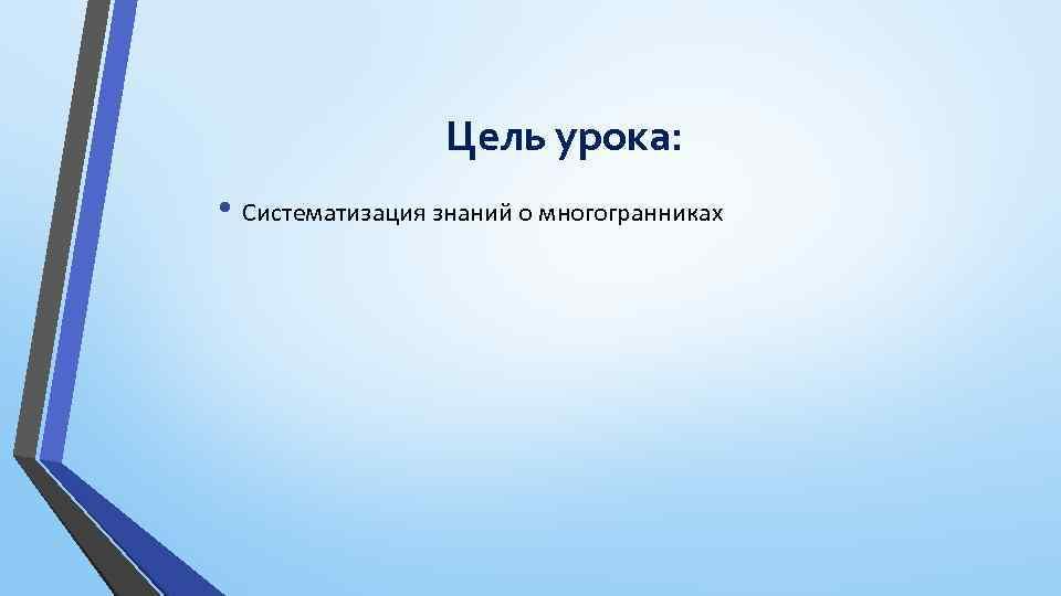 Цель урока: • Систематизация знаний о многогранниках