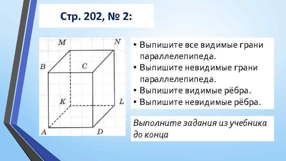 Стр. 202, № 2: • Выпишите все видимые грани параллелепипеда. • Выпишите невидимые грани