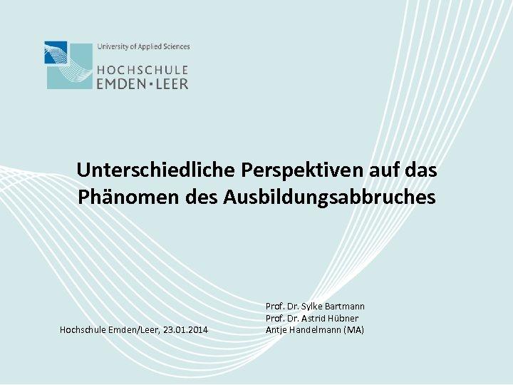 Unterschiedliche Perspektiven auf das Phänomen des Ausbildungsabbruches Hochschule Emden/Leer, 23. 01. 2014 Prof. Dr.