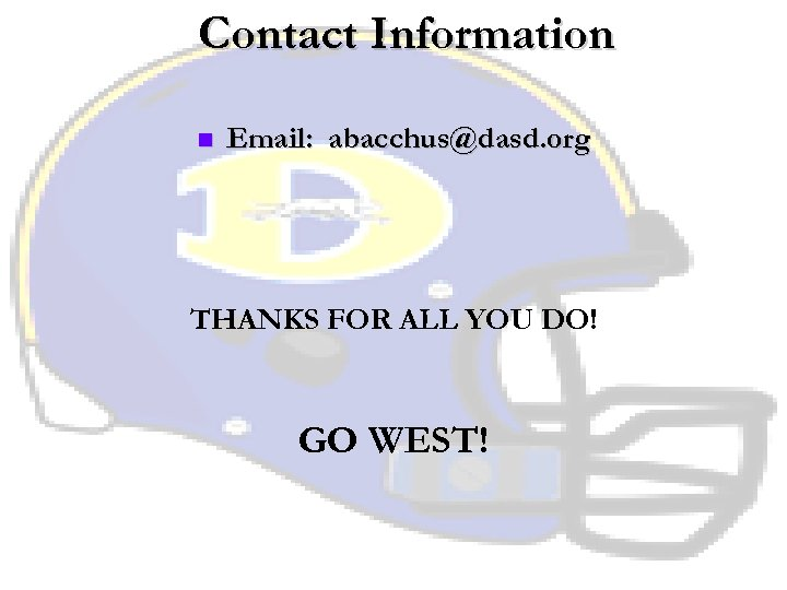 Contact Information n Email: abacchus@dasd. org THANKS FOR ALL YOU DO! GO WEST!