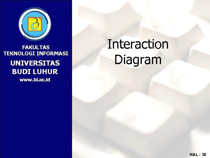 FAKULTAS TEKNOLOGI INFORMASI UNIVERSITAS BUDI LUHUR Interaction Diagram www. bl. ac. id HAL :