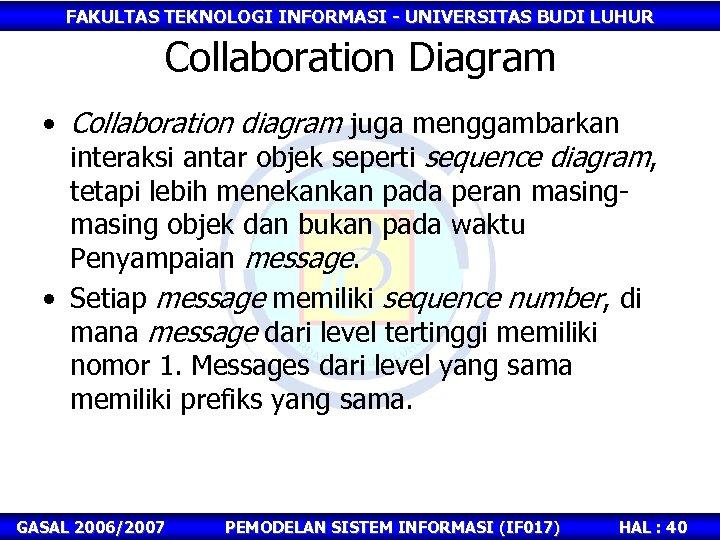 FAKULTAS TEKNOLOGI INFORMASI - UNIVERSITAS BUDI LUHUR Collaboration Diagram • Collaboration diagram juga menggambarkan
