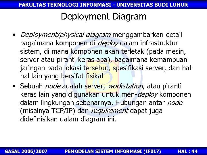 FAKULTAS TEKNOLOGI INFORMASI - UNIVERSITAS BUDI LUHUR Deployment Diagram • Deployment/physical diagram menggambarkan detail