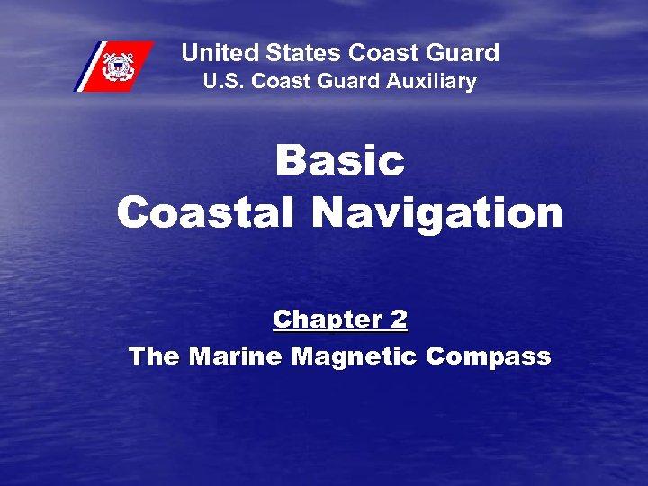 United States Coast Guard U. S. Coast Guard Auxiliary Basic Coastal Navigation Chapter 2