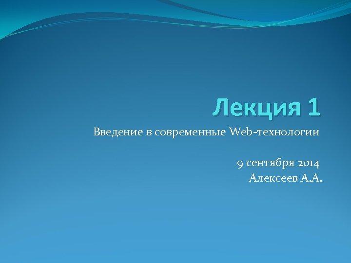 Лекция 1 Введение в современные Web-технологии 9 сентября 2014 Алексеев А. А.