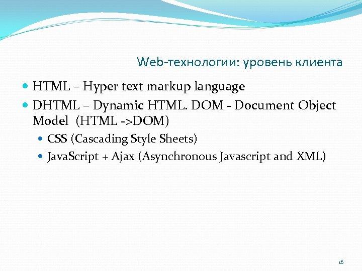 Web-технологии: уровень клиента HTML – Hyper text markup language DHTML – Dynamic HTML. DOM