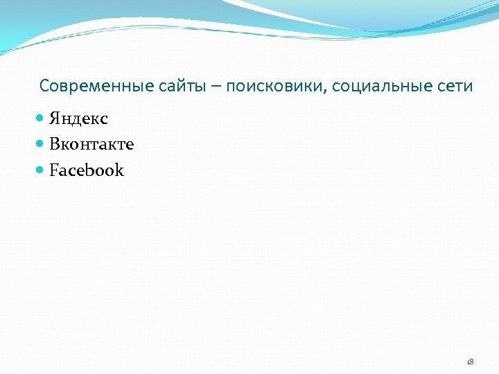 Современные сайты – поисковики, социальные сети Яндекс Вконтакте Facebook 18