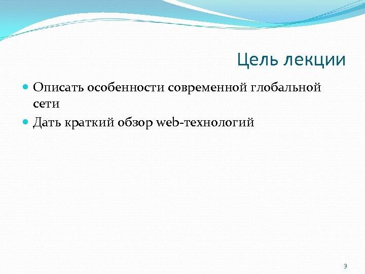 Цель лекции Описать особенности современной глобальной сети Дать краткий обзор web-технологий 3