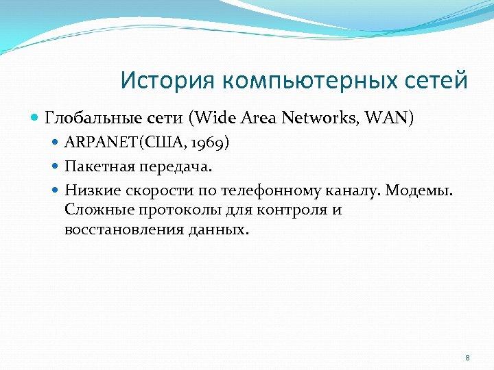 История компьютерных сетей Глобальные сети (Wide Area Networks, WAN) ARPANET(США, 1969) Пакетная передача. Низкие