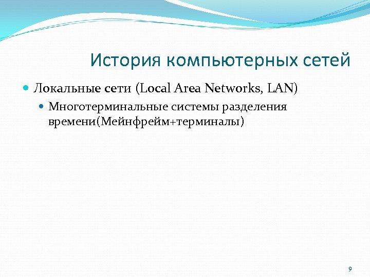 История компьютерных сетей Локальные сети (Local Area Networks, LAN) Многотерминальные системы разделения времени(Мейнфрейм+терминалы) 9