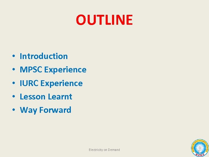 OUTLINE • • • Introduction MPSC Experience IURC Experience Lesson Learnt Way Forward Electricity