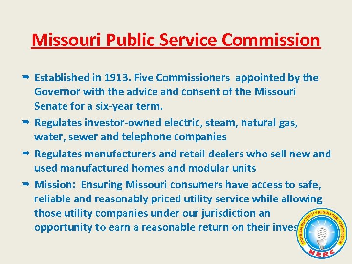 Missouri Public Service Commission Established in 1913. Five Commissioners appointed by the Governor with