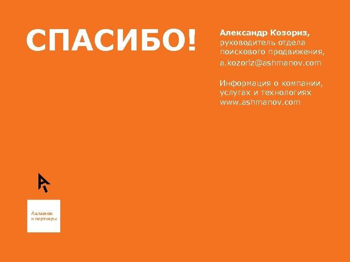 СПАСИБО! Александр Козориз, руководитель отдела поискового продвижения, a. kozoriz@ashmanov. com Информация о компании, услугах