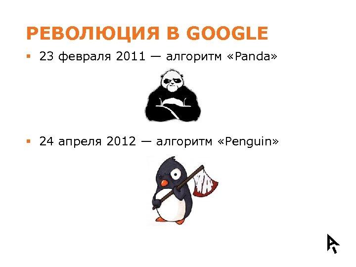 РЕВОЛЮЦИЯ В GOOGLE § 23 февраля 2011 — алгоритм «Panda» § 24 апреля 2012