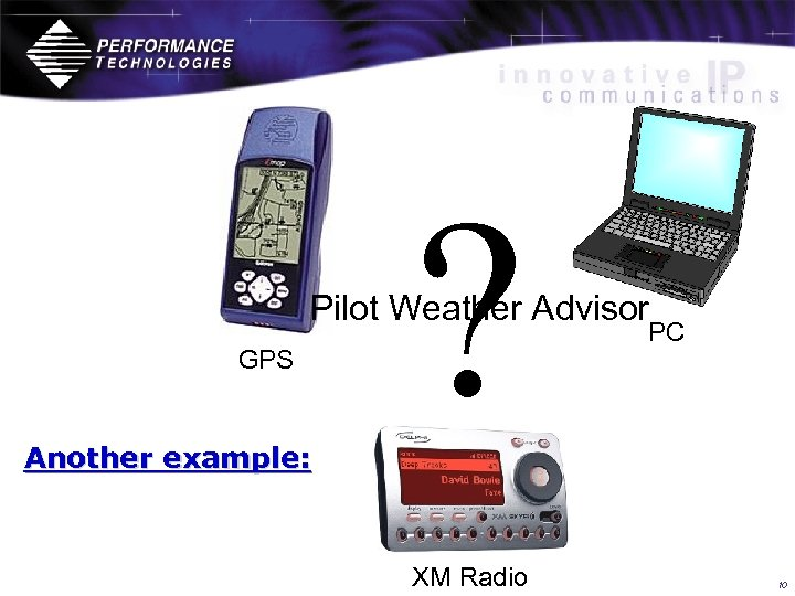 ? Pilot Weather Advisor GPS Another example: XM Radio PC 10