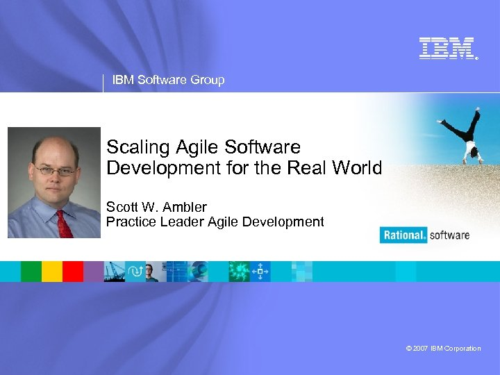 ® IBM Software Group Scaling Agile Software Development for the Real World Scott W.