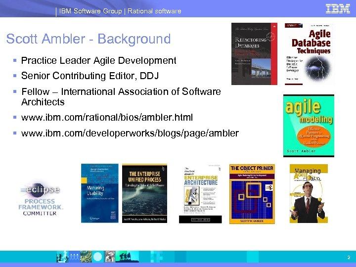 IBM Software Group | Rational software Scott Ambler - Background § Practice Leader Agile