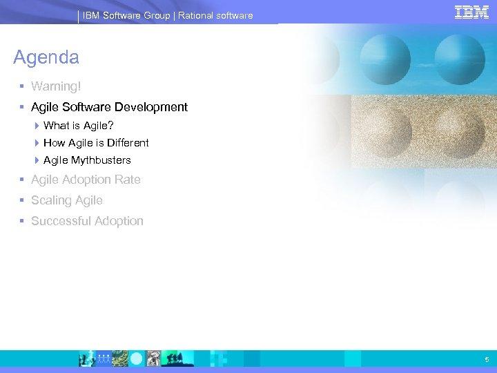 IBM Software Group | Rational software Agenda § Warning! § Agile Software Development 4