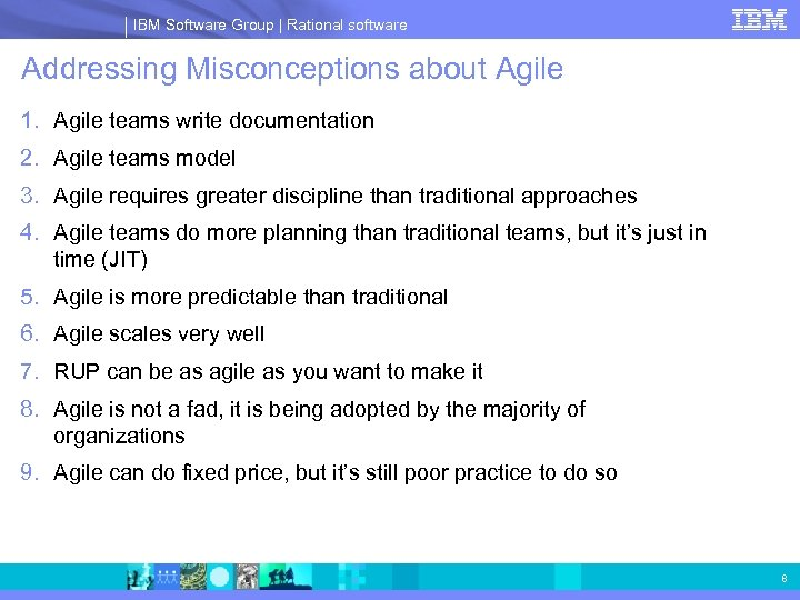 IBM Software Group | Rational software Addressing Misconceptions about Agile 1. Agile teams write