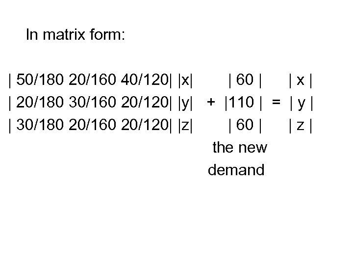 In matrix form: | 50/180 20/160 40/120| |x| | 60 | |x| | 20/180