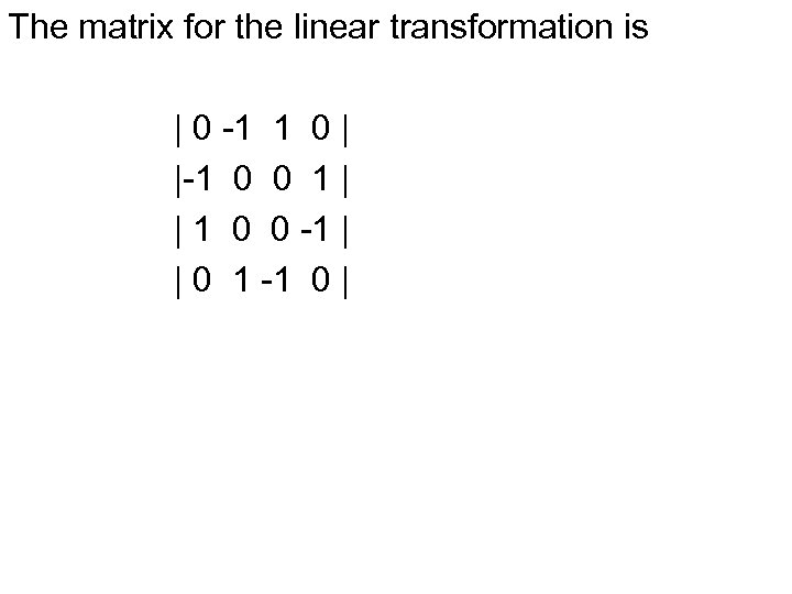 The matrix for the linear transformation is | 0 -1 1 0 | |-1