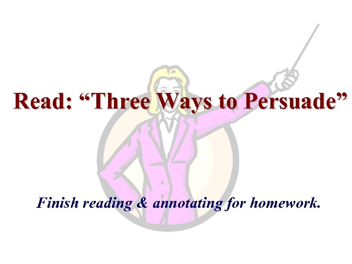 "Read: ""Three Ways to Persuade"" Finish reading & annotating for homework."