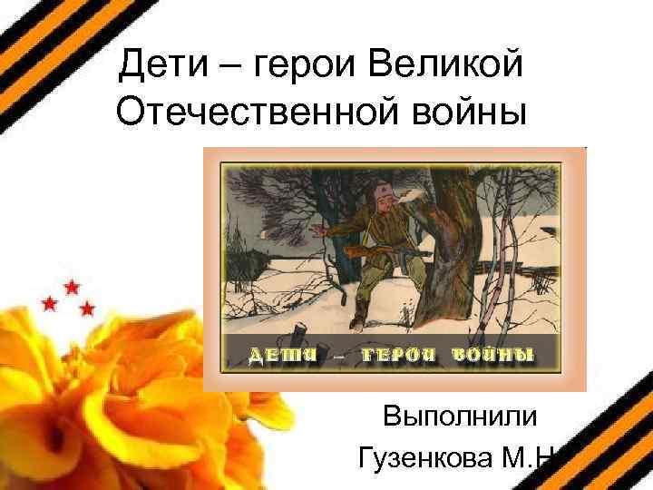 Дети – герои Великой Отечественной войны Выполнили Гузенкова М. Н.
