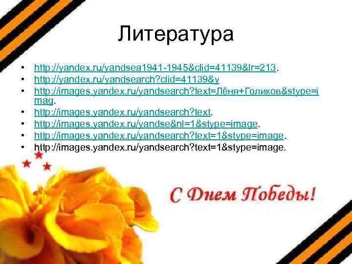Литература • http: //yandex. ru/yandsea 1941 -1945&clid=41139&lr=213. • http: //yandex. ru/yandsearch? clid=41139&y • http: