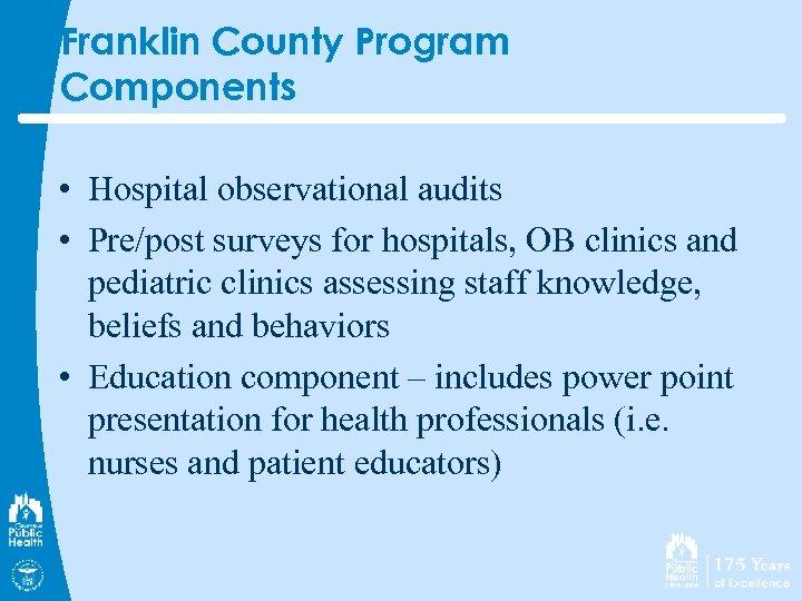Franklin County Program Components • Hospital observational audits • Pre/post surveys for hospitals, OB