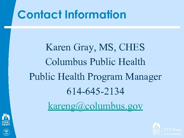 Contact Information Karen Gray, MS, CHES Columbus Public Health Program Manager 614 -645 -2134
