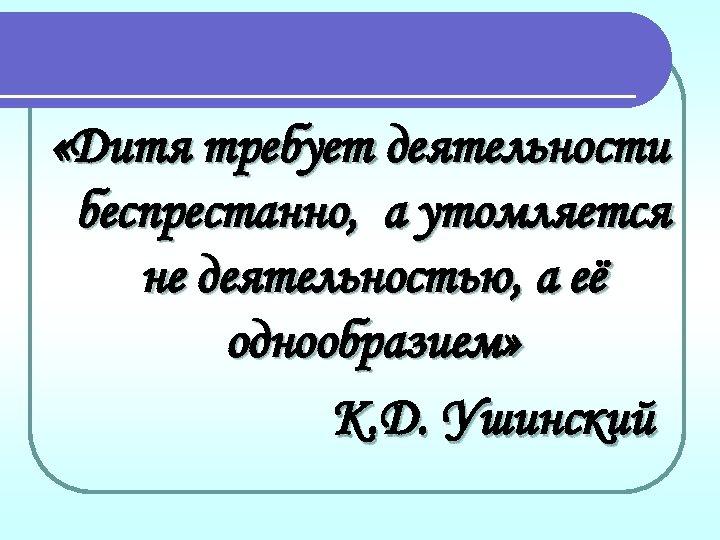 «Дитя требует деятельности беспрестанно, а утомляется не деятельностью, а её однообразием» К. Д.